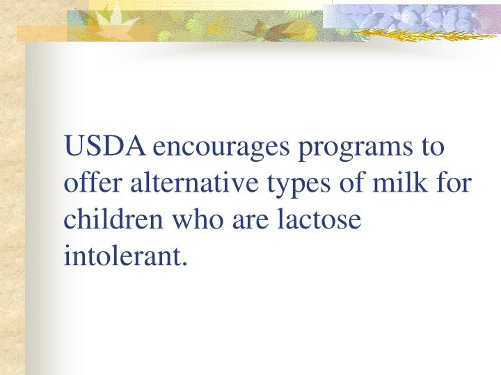 USDA encourages programs to offer alternative types of milk for children who are lactose intolerant.