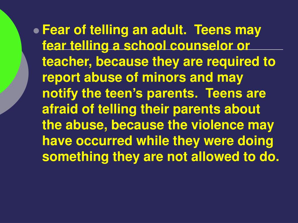 Fear of telling an adult.  Teens may fear telling a school counselor or teacher, because they are required to report abuse of minors and may notify the teen's parents.  Teens are afraid of telling their parents about the abuse, because the violence may have occurred while they were doing something they are not allowed to do.