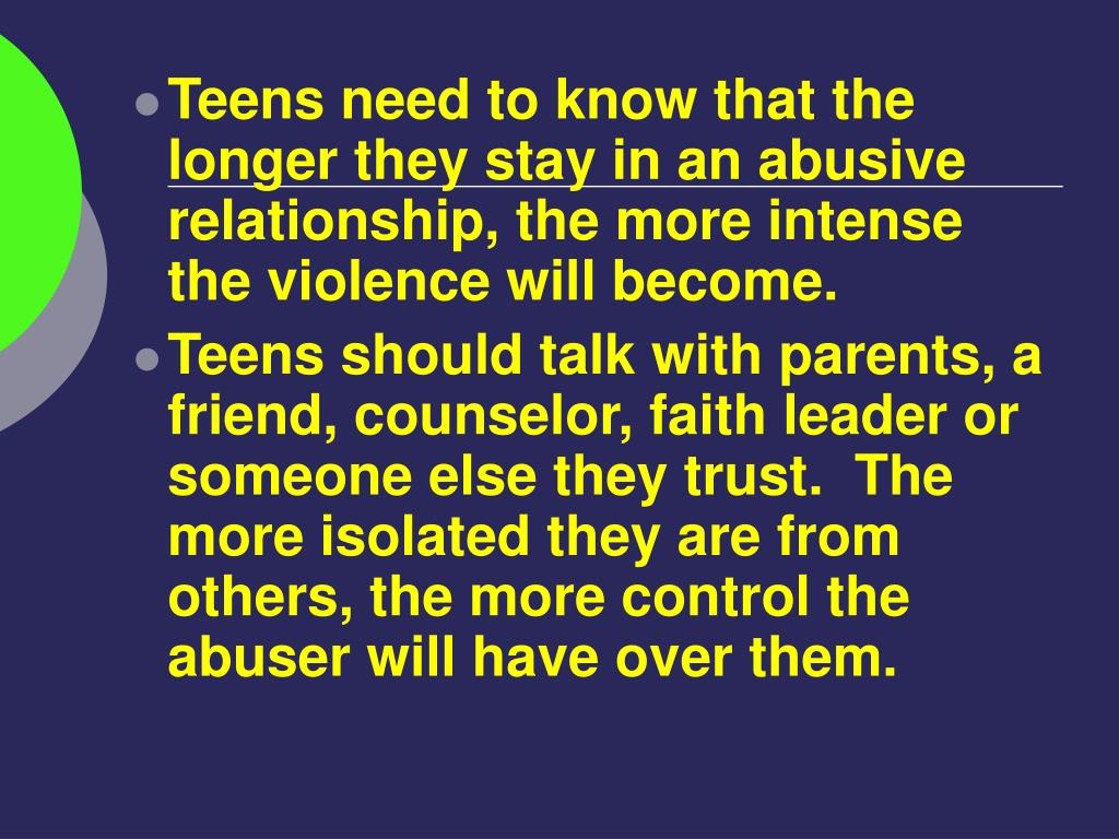 Teens need to know that the longer they stay in an abusive relationship, the more intense the violence will become.