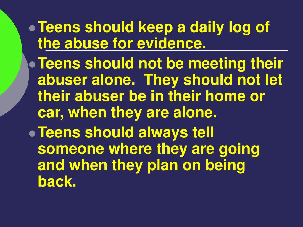 Teens should keep a daily log of the abuse for evidence.