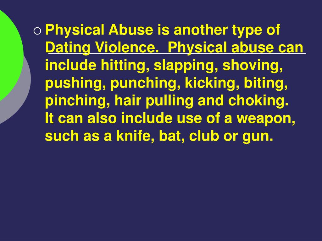Physical Abuse is another type of Dating Violence.  Physical abuse can include hitting, slapping, shoving, pushing, punching, kicking, biting, pinching, hair pulling and choking.  It can also include use of a weapon, such as a knife, bat, club or gun.