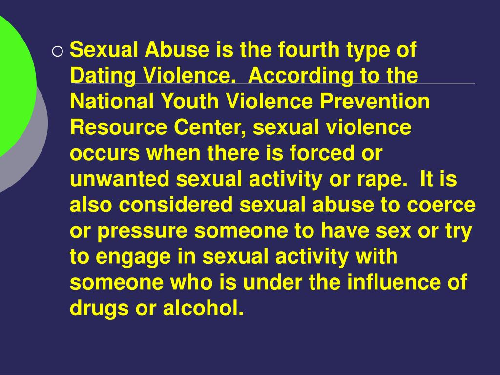 Sexual Abuse is the fourth type of Dating Violence.  According to the National Youth Violence Prevention Resource Center, sexual violence occurs when there is forced or unwanted sexual activity or rape.  It is also considered sexual abuse to coerce or pressure someone to have sex or try to engage in sexual activity with someone who is under the influence of drugs or alcohol.