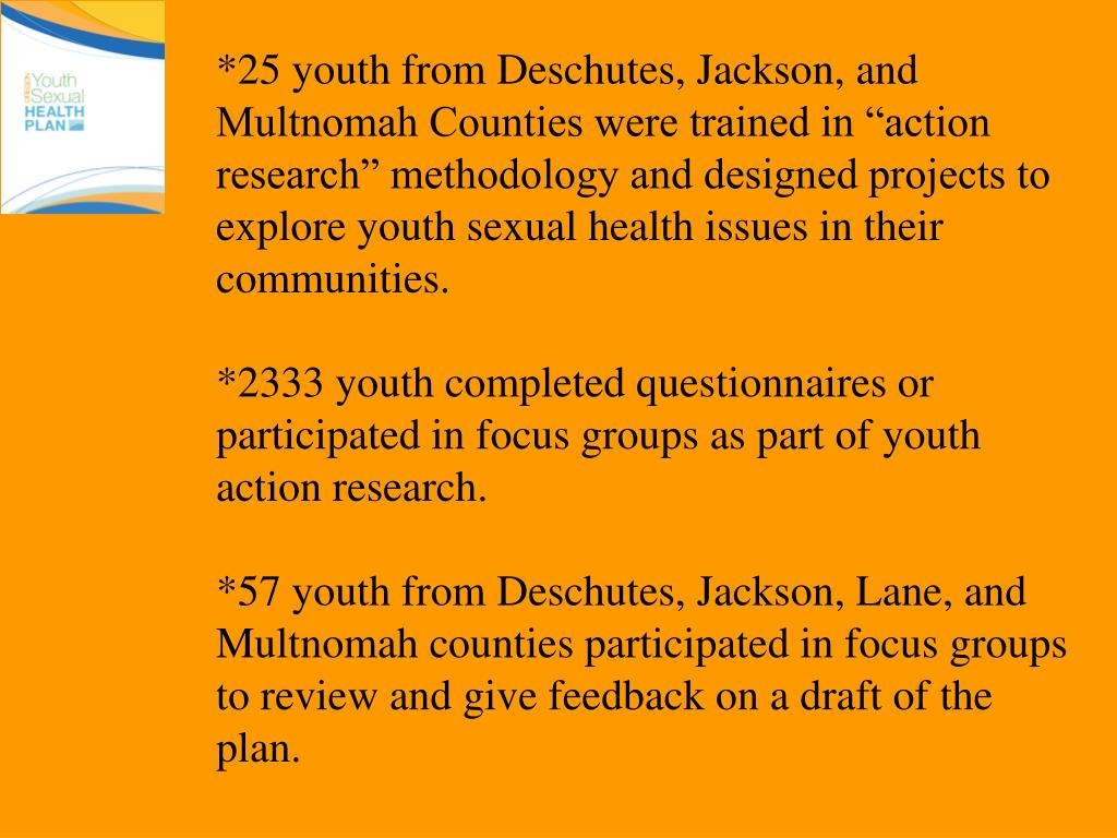 "*25 youth from Deschutes, Jackson, and Multnomah Counties were trained in ""action research"" methodology and designed projects to explore youth sexual health issues in their communities."