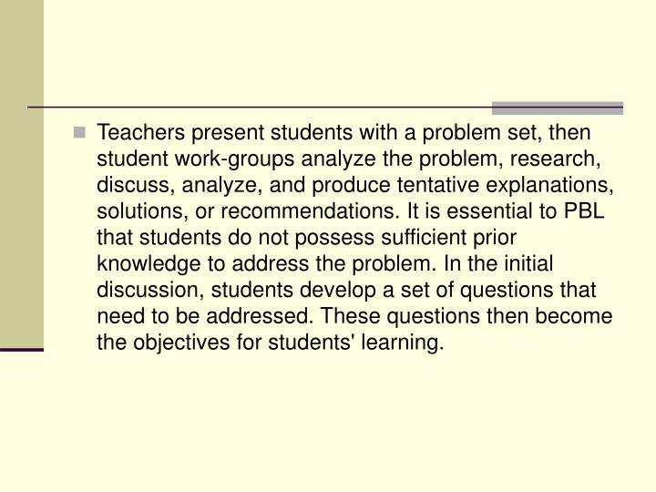 Teachers present students with a problem set, then student work-groups analyze the problem, research, discuss, analyze, and produce tentative explanations, solutions, or recommendations. It is essential to PBL that students do not possess sufficient prior knowledge to address the problem. In the initial discussion, students develop a set of questions that need to be addressed. These questions then become the objectives for students' learning.