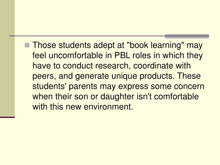 "Those students adept at ""book learning"" may feel uncomfortable in PBL roles in which they have to conduct research, coordinate with peers, and generate unique products. These students' parents may express some concern when their son or daughter isn't comfortable with this new environment."