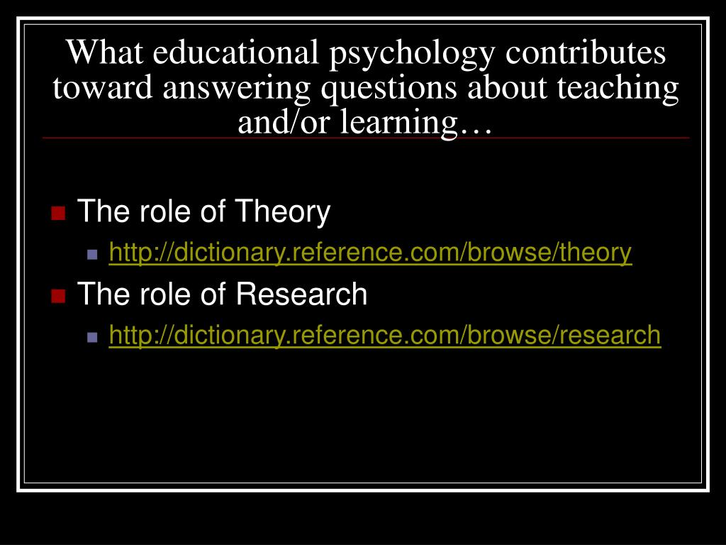 What educational psychology contributes toward answering questions about teaching and/or learning…