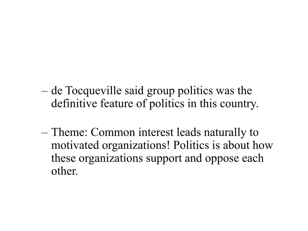 de Tocqueville said group politics was the definitive feature of politics in this country.