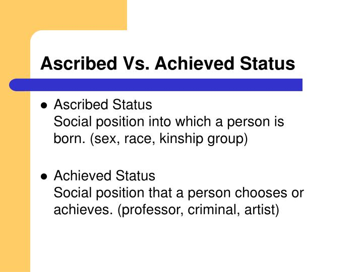 ascribed and achieved status Learning objectives describe the difference between a status and a role understand the difference between an ascribed status, an achieved status, and a master status.