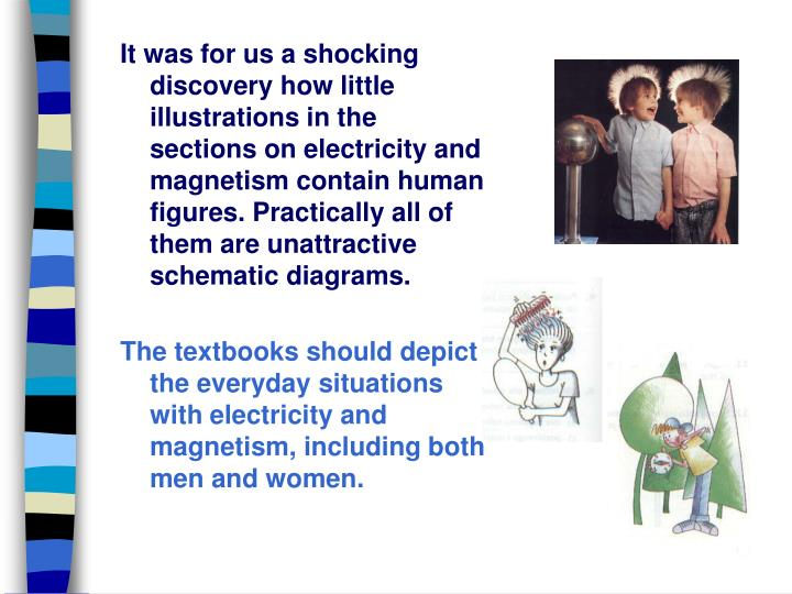 It was for us a shocking discovery how little illustrations in the sections on electricity and magnetism contain human figures. Practically all of them are unattractive schematic diagrams.