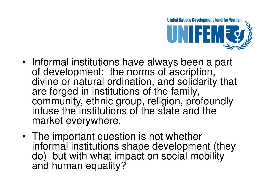 Informal institutions have always been a part of development:  the norms of ascription, divine or natural ordination, and solidarity that are forged in institutions of the family, community, ethnic group, religion, profoundly infuse the institutions of the state and the market everywhere.