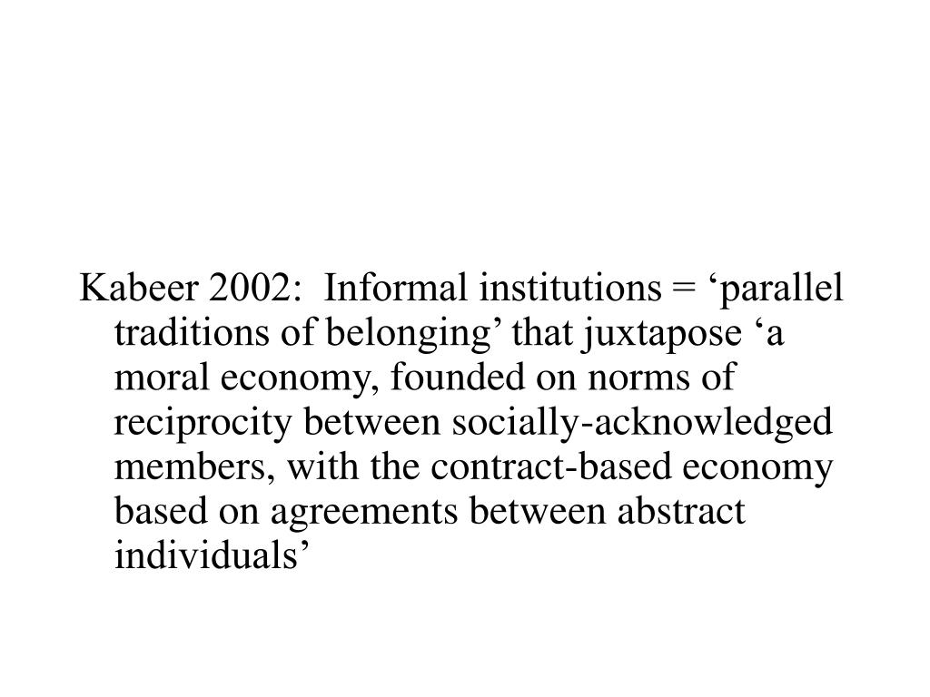 Kabeer 2002:  Informal institutions = 'parallel traditions of belonging' that juxtapose 'a moral economy, founded on norms of reciprocity between socially-acknowledged members, with the contract-based economy based on agreements between abstract individuals'