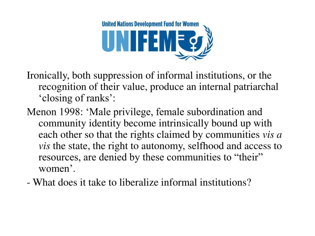 Ironically, both suppression of informal institutions, or the recognition of their value, produce an internal patriarchal 'closing of ranks':
