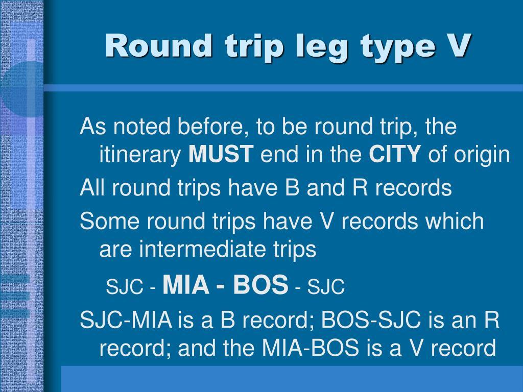 Round trip leg type V