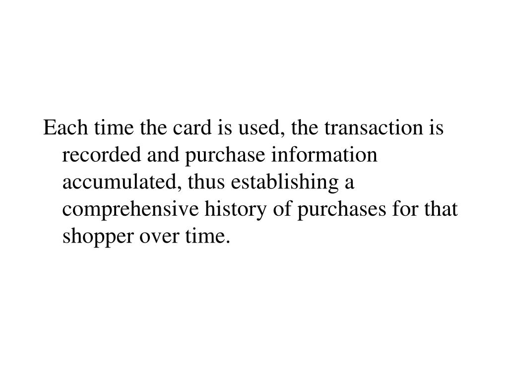 Each time the card is used, the transaction is recorded and purchase information accumulated, thus establishing a comprehensive history of purchases for that shopper over time.
