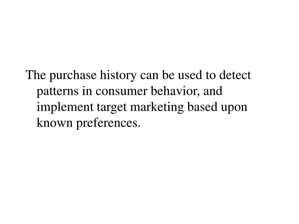 The purchase history can be used to detect patterns in consumer behavior, and implement target marketing based upon known preferences.