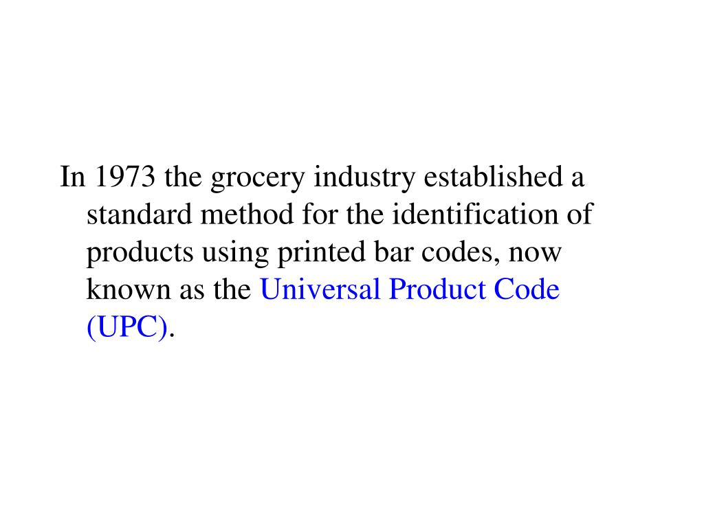 In 1973 the grocery industry established a standard method for the identification of products using printed bar codes, now known as the
