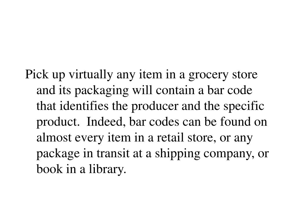 Pick up virtually any item in a grocery store and its packaging will contain a bar code that identifies the producer and the specific product.  Indeed, bar codes can be found on almost every item in a retail store, or any package in transit at a shipping company, or book in a library.