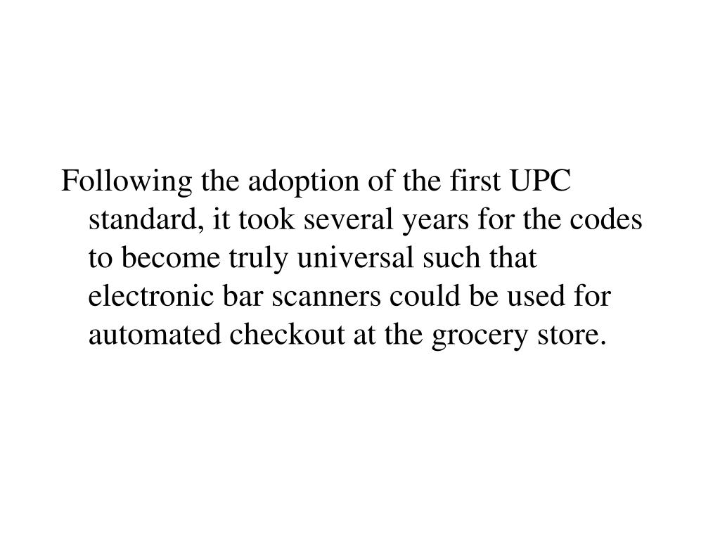 Following the adoption of the first UPC standard, it took several years for the codes to become truly universal such that electronic bar scanners could be used for automated checkout at the grocery store.