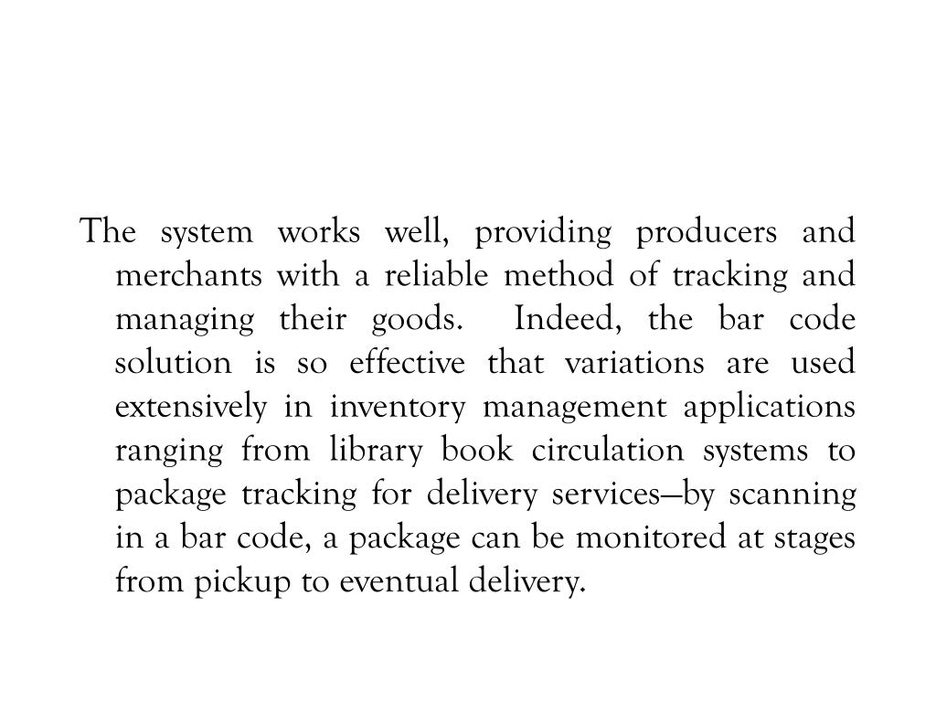 The system works well, providing producers and merchants with a reliable method of tracking and managing their goods.  Indeed, the bar code solution is so effective that variations are used extensively in inventory management applications ranging from library book circulation systems to package tracking for delivery services—by scanning in a bar code, a package can be monitored at stages from pickup to eventual delivery.