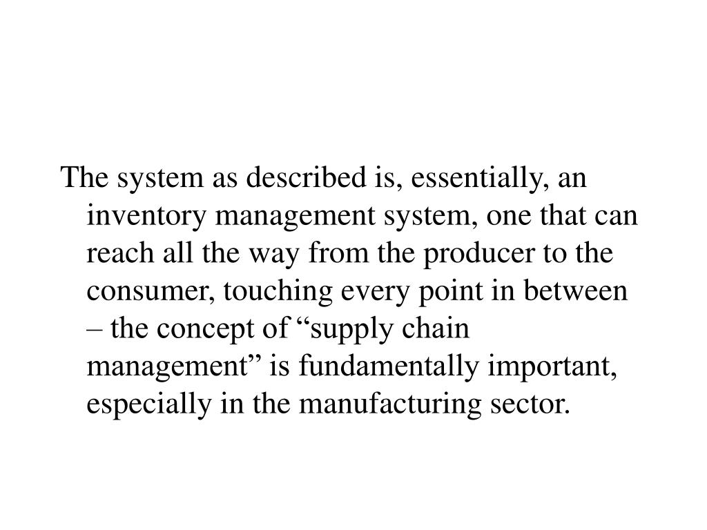 "The system as described is, essentially, an inventory management system, one that can reach all the way from the producer to the consumer, touching every point in between – the concept of ""supply chain management"" is fundamentally important, especially in the manufacturing sector."