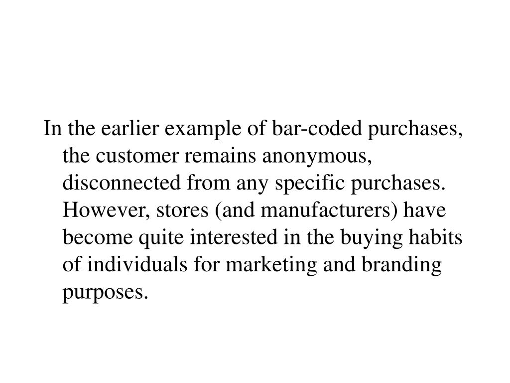 In the earlier example of bar-coded purchases, the customer remains anonymous, disconnected from any specific purchases.  However, stores (and manufacturers) have become quite interested in the buying habits of individuals for marketing and branding purposes.