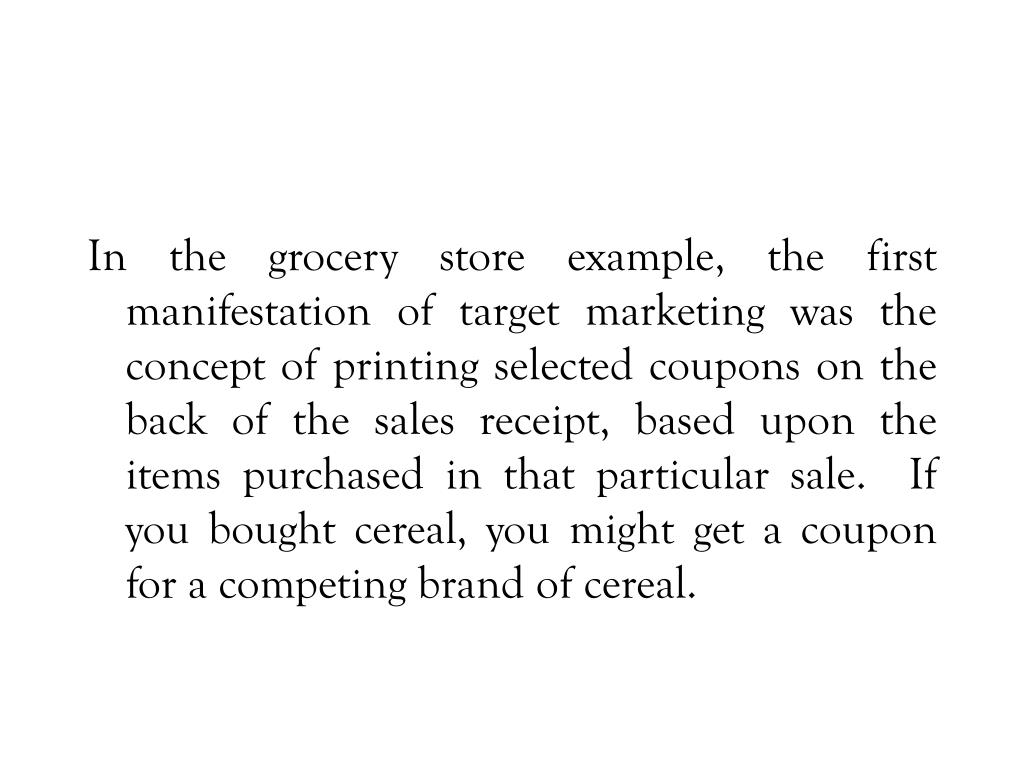 In the grocery store example, the first manifestation of target marketing was the concept of printing selected coupons on the back of the sales receipt, based upon the items purchased in that particular sale.  If you bought cereal, you might get a coupon for a competing brand of cereal.