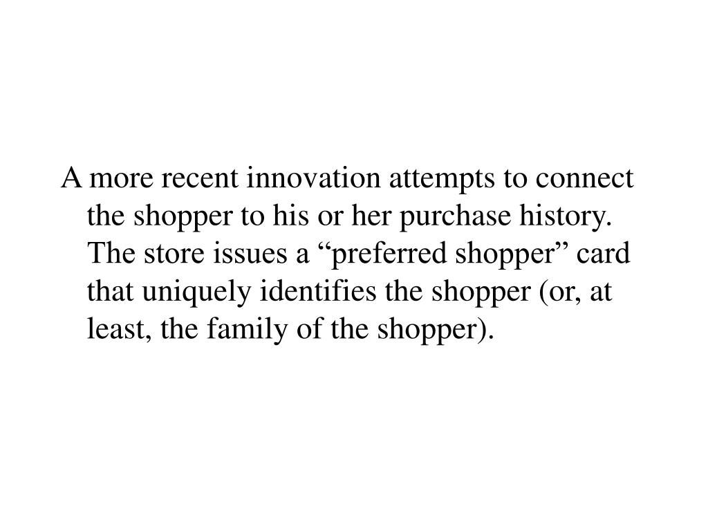 "A more recent innovation attempts to connect the shopper to his or her purchase history.  The store issues a ""preferred shopper"" card that uniquely identifies the shopper (or, at least, the family of the shopper)."