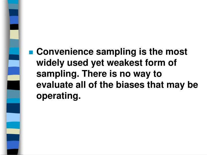 Convenience sampling is the most widely used yet weakest form of sampling. There is no way to evaluate all of the biases that may be operating.