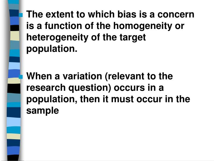 The extent to which bias is a concern is a function of the homogeneity or heterogeneity of the target population.