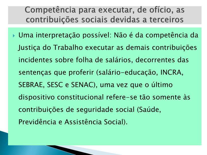 Competência para executar, de ofício, as contribuições sociais devidas a terceiros