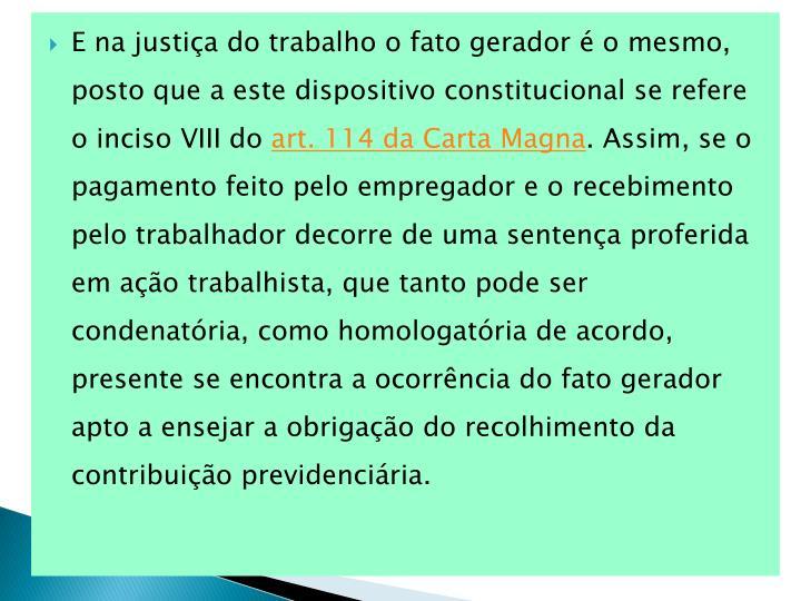 E na justiça do trabalho o fato gerador é o mesmo, posto que a este dispositivo constitucional se refere o inciso VIII do
