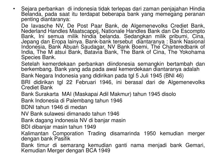 Sejara perbankan  di indonesia tidak terlepas dari zaman penjajahan Hindia Belanda, pada saat itu terdapat beberapa bank yang memegang peranan penting diantaranya: