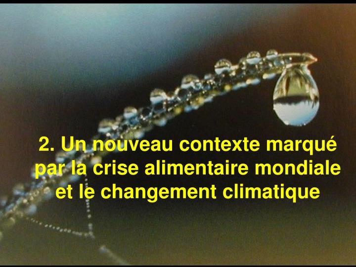 2. Un nouveau contexte marqué par la crise alimentaire mondiale et le changement climatique