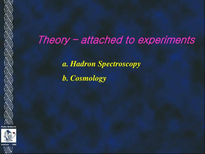 Theory – attached to experiments