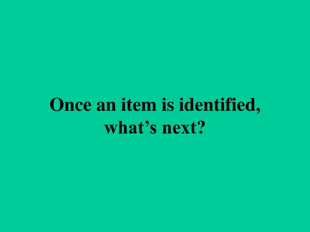 Once an item is identified, what's next?