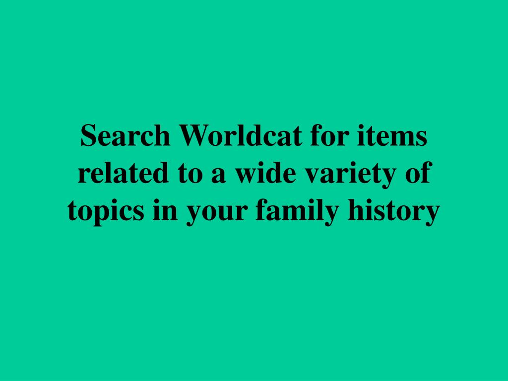 Search Worldcat for items related to a wide variety of topics in your family history