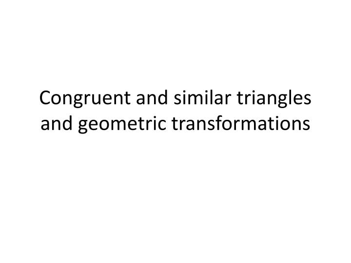 Congruent and similar triangles and geometric transformations