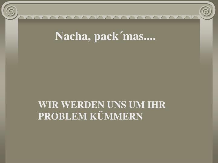 Nacha, pack´mas....