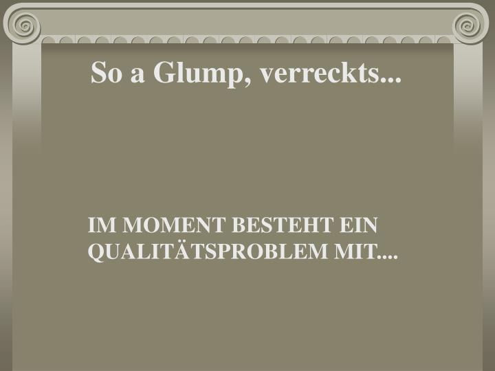 So a Glump, verreckts...