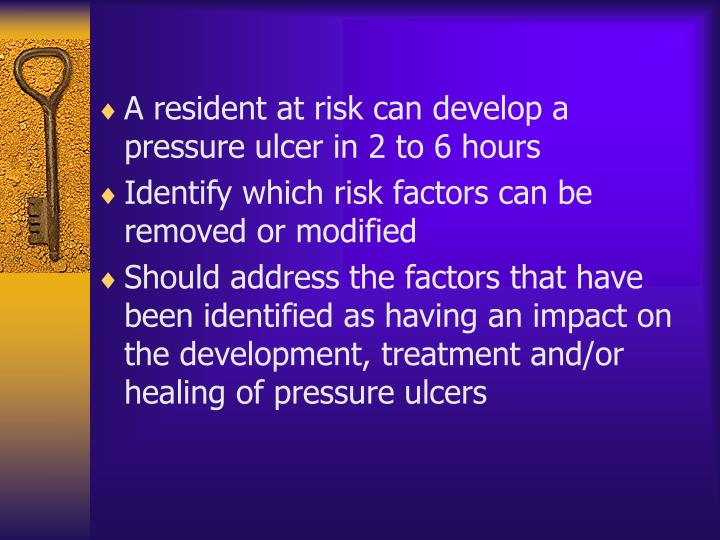 A resident at risk can develop a pressure ulcer in 2 to 6 hours