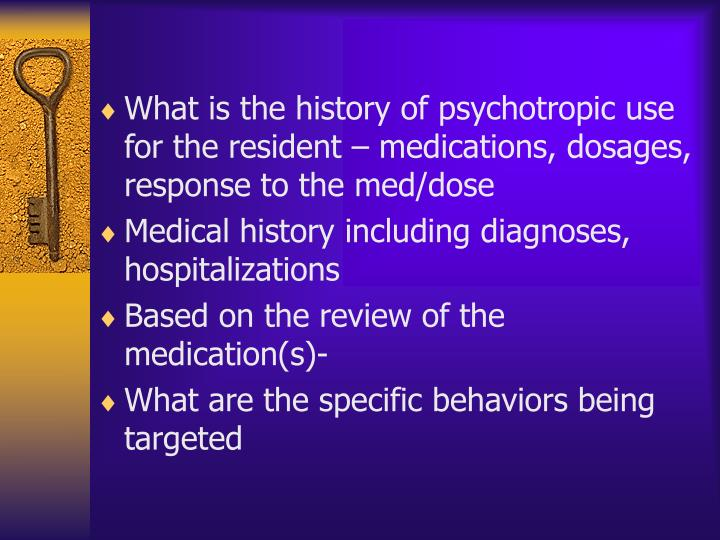 What is the history of psychotropic use for the resident – medications, dosages, response to the med/dose
