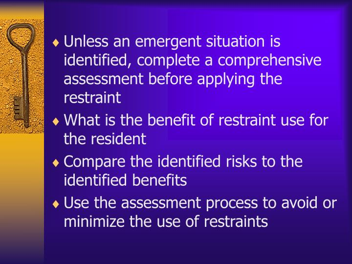 Unless an emergent situation is identified, complete a comprehensive assessment before applying the restraint