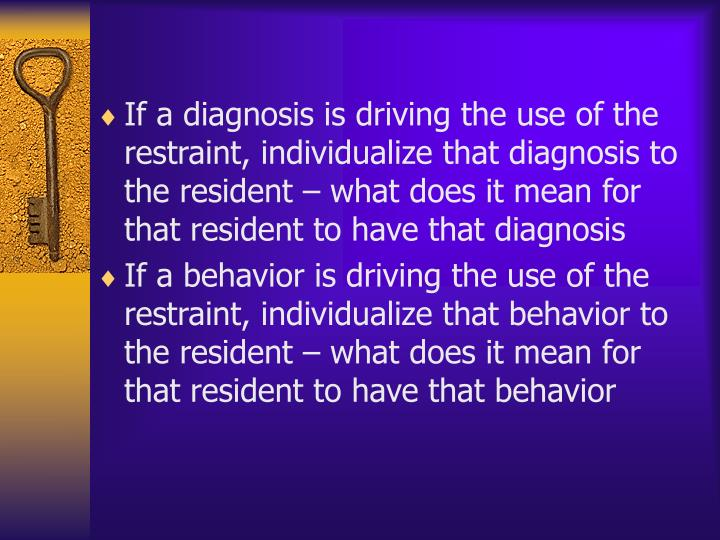 If a diagnosis is driving the use of the restraint, individualize that diagnosis to the resident – what does it mean for that resident to have that diagnosis