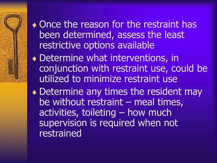 Once the reason for the restraint has been determined, assess the least restrictive options available