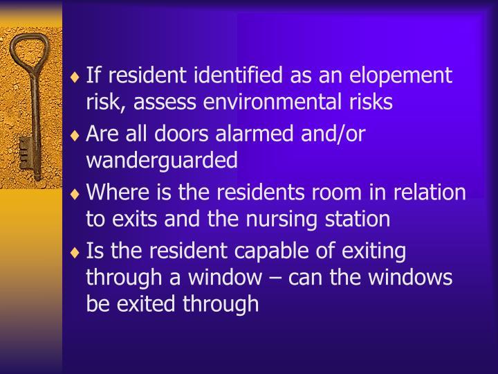If resident identified as an elopement risk, assess environmental risks