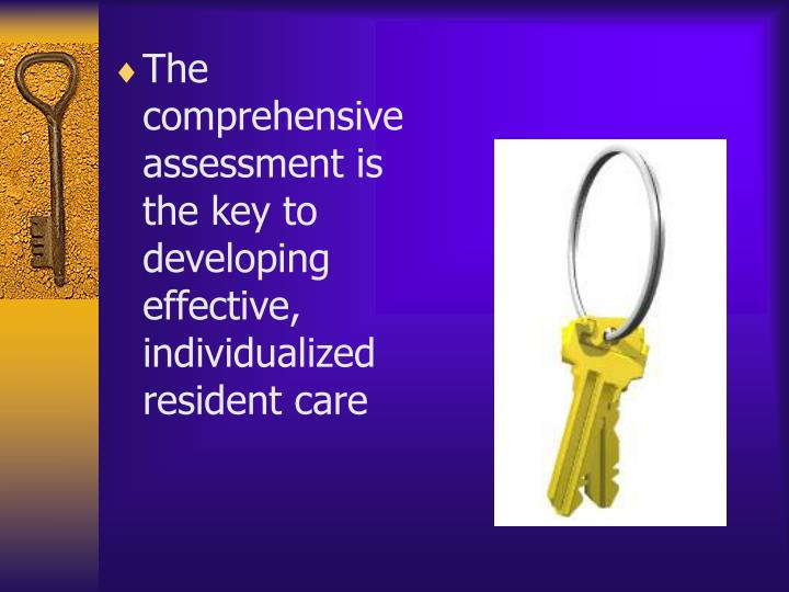 The comprehensive assessment is the key to developing effective, individualized resident care