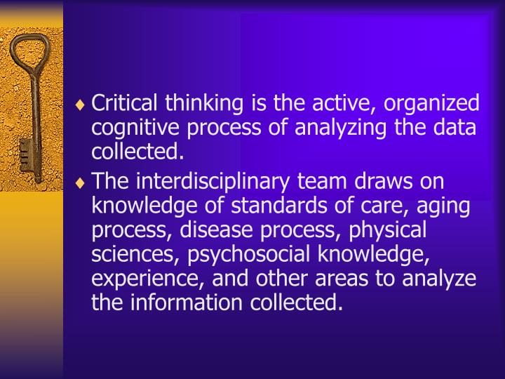 Critical thinking is the active, organized cognitive process of analyzing the data collected.
