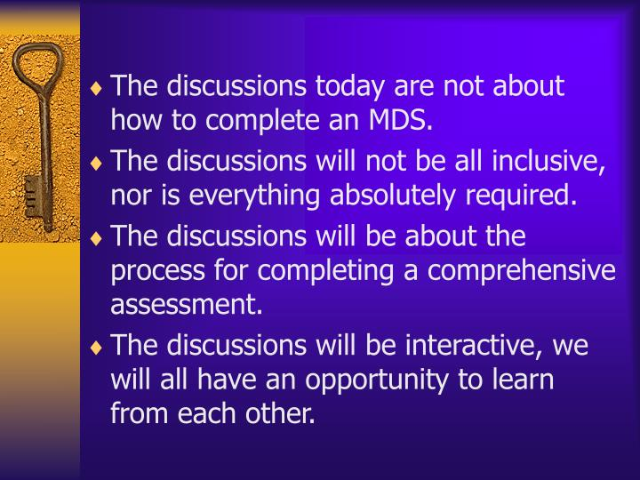 The discussions today are not about how to complete an MDS.