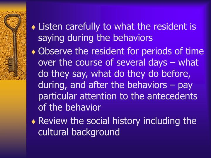 Listen carefully to what the resident is saying during the behaviors
