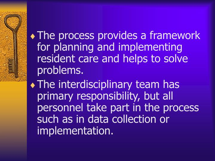 The process provides a framework for planning and implementing resident care and helps to solve problems.